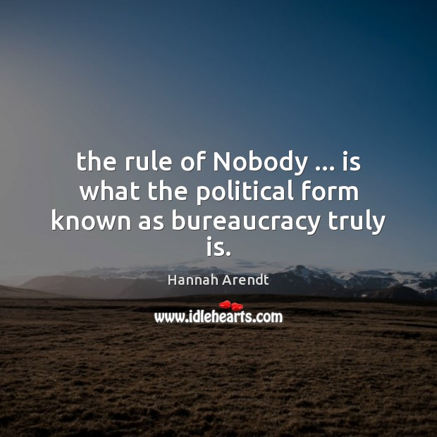 The rule of Nobody … is what the political form known as bureaucracy truly is. Image