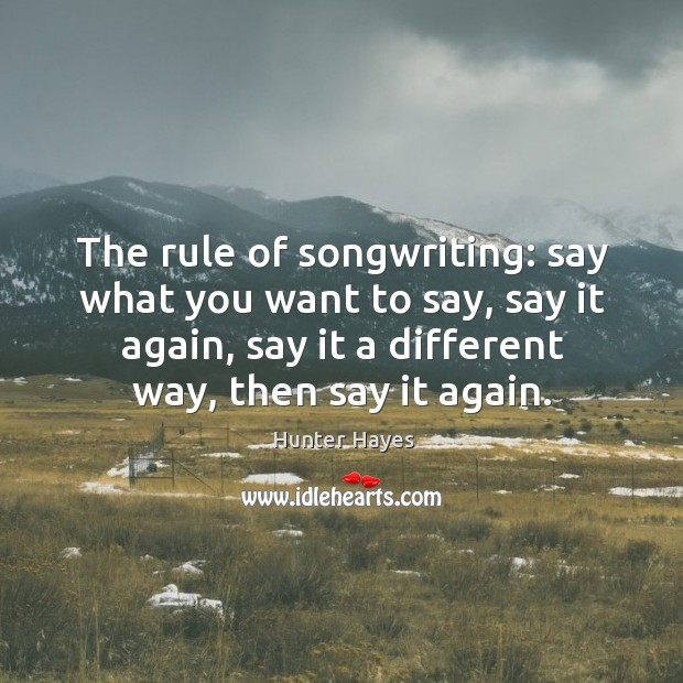 The rule of songwriting: say what you want to say, say it Hunter Hayes Picture Quote