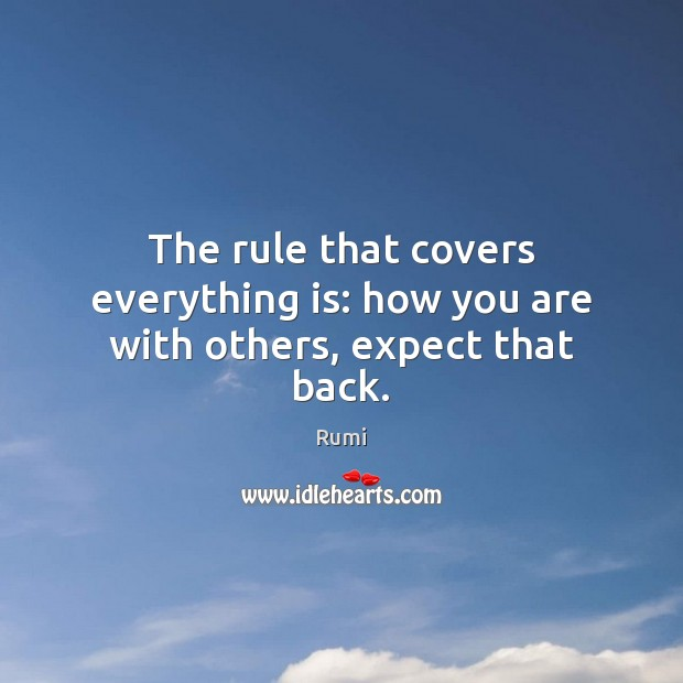 Image, The rule that covers everything is: how you are with others, expect that back.