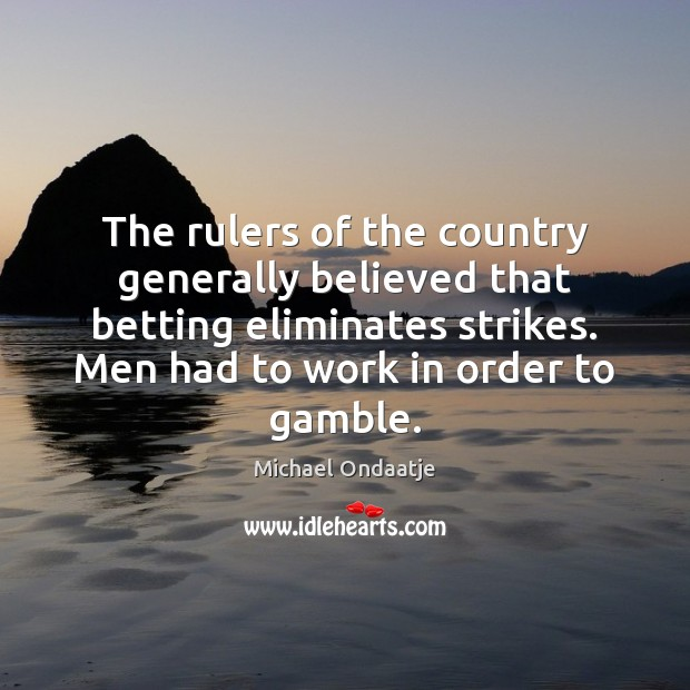 The rulers of the country generally believed that betting eliminates strikes. Men Michael Ondaatje Picture Quote