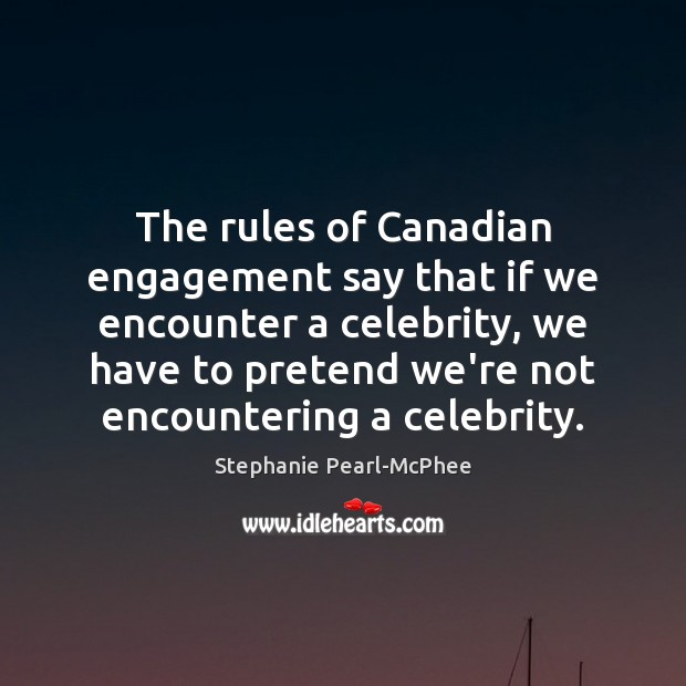 The rules of Canadian engagement say that if we encounter a celebrity, Engagement Quotes Image