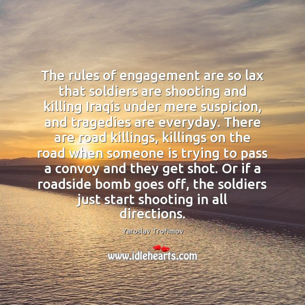 The rules of engagement are so lax that soldiers are shooting and Engagement Quotes Image