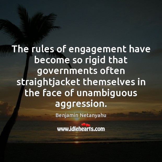 The rules of engagement have become so rigid that governments often straightjacket Benjamin Netanyahu Picture Quote