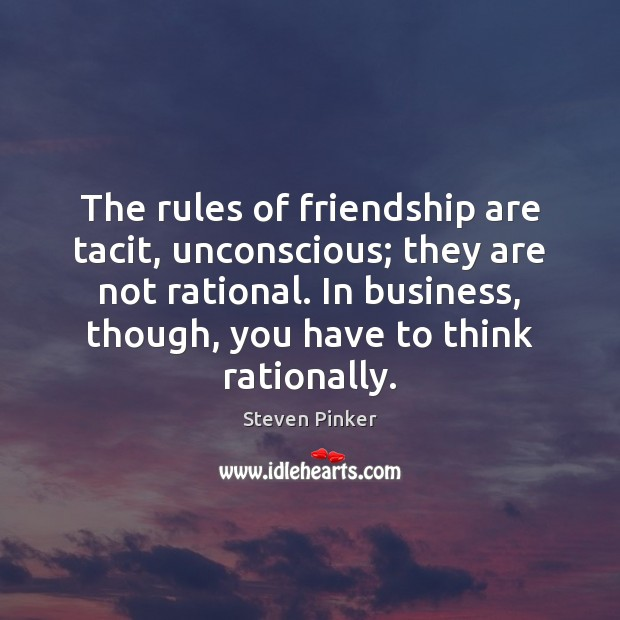 The rules of friendship are tacit, unconscious; they are not rational. In Steven Pinker Picture Quote