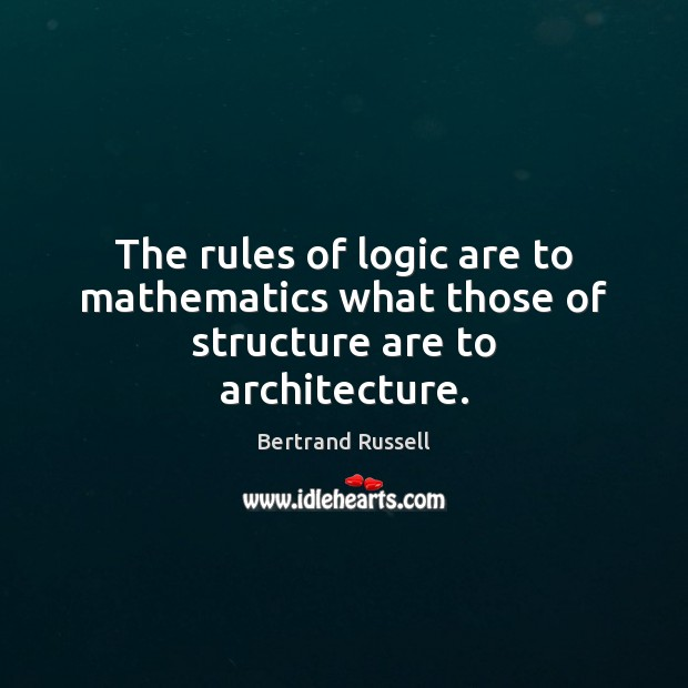 The rules of logic are to mathematics what those of structure are to architecture. Image