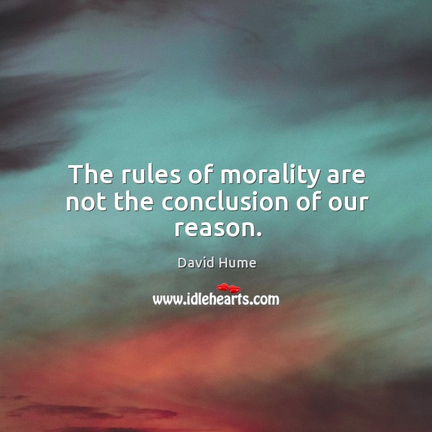 The rules of morality are not the conclusion of our reason. Image