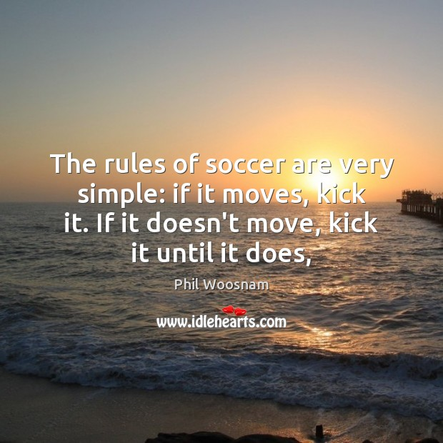 The rules of soccer are very simple: if it moves, kick it. Soccer Quotes Image
