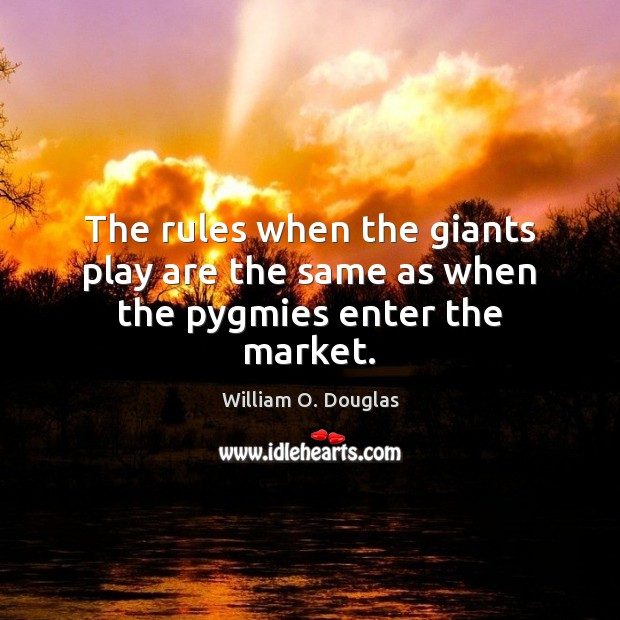 The rules when the giants play are the same as when the pygmies enter the market. Image