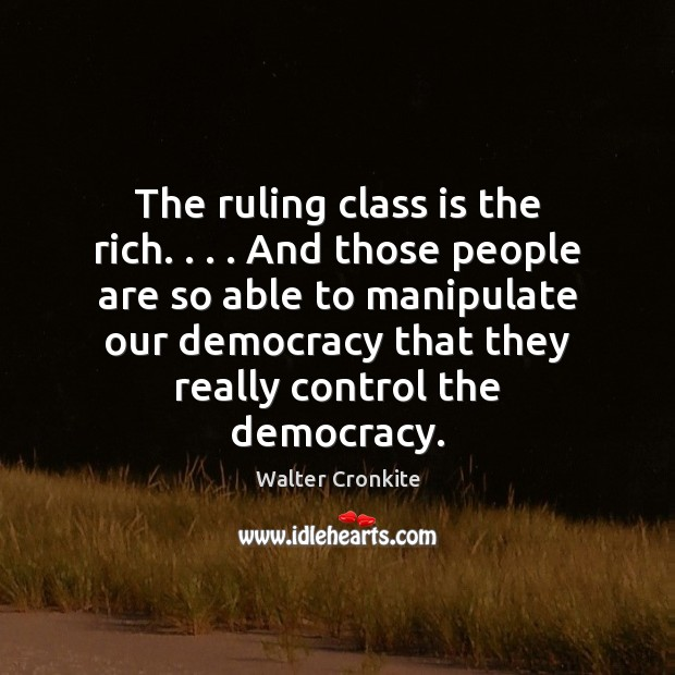 The ruling class is the rich. . . . And those people are so able Walter Cronkite Picture Quote