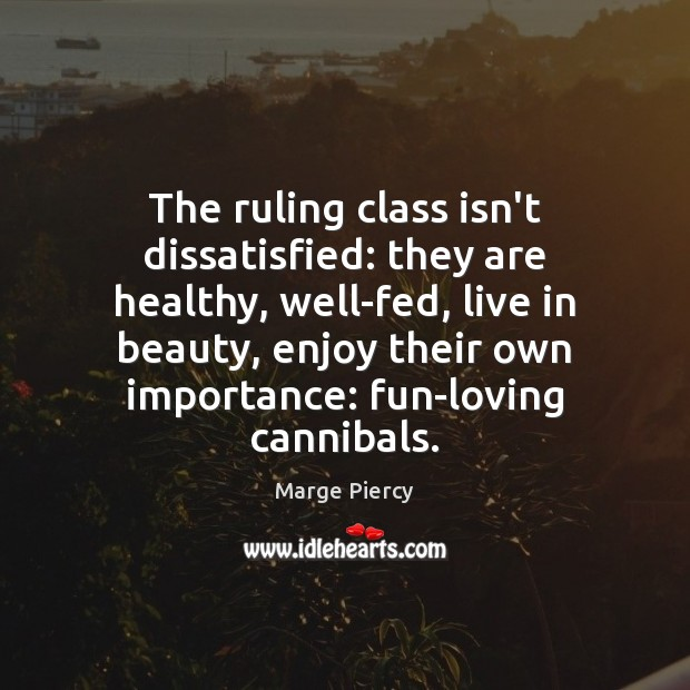 The ruling class isn't dissatisfied: they are healthy, well-fed, live in beauty, Marge Piercy Picture Quote