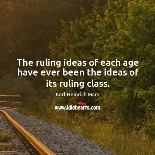 The ruling ideas of each age have ever been the ideas of its ruling class. Karl Heinrich Marx Picture Quote