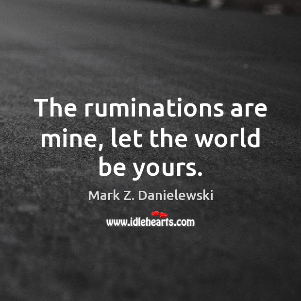 The ruminations are mine, let the world be yours. Mark Z. Danielewski Picture Quote
