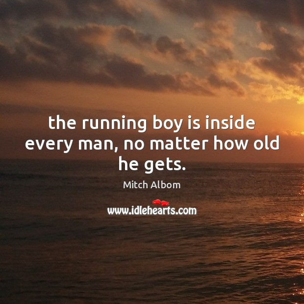 The running boy is inside every man, no matter how old he gets. Mitch Albom Picture Quote