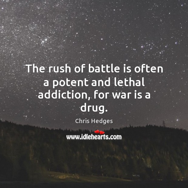 The rush of battle is often a potent and lethal addiction, for war is a drug. Image