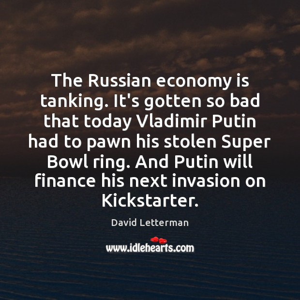 The Russian economy is tanking. It's gotten so bad that today Vladimir David Letterman Picture Quote