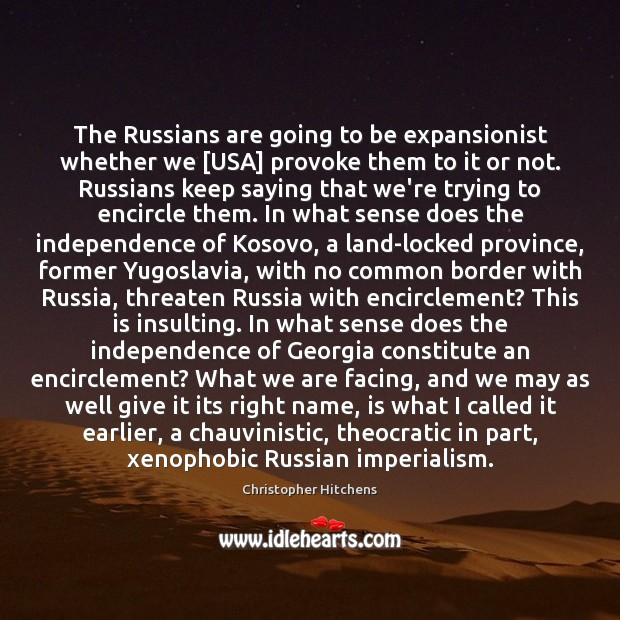 The Russians are going to be expansionist whether we [USA] provoke them Christopher Hitchens Picture Quote