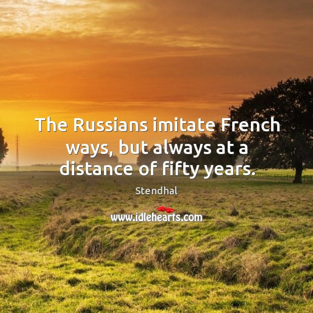 Image, The russians imitate french ways, but always at a distance of fifty years.