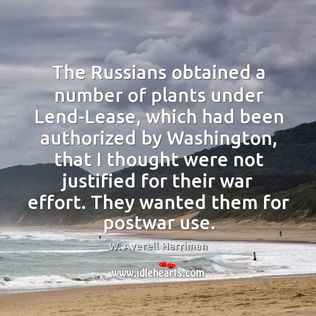 The russians obtained a number of plants under lend-lease, which had been authorized W. Averell Harriman Picture Quote