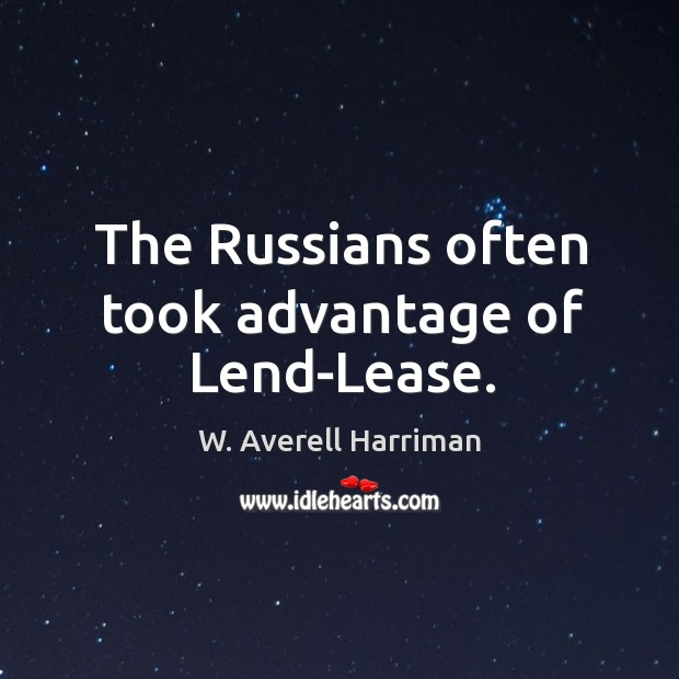 The russians often took advantage of lend-lease. W. Averell Harriman Picture Quote