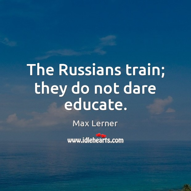 The Russians train; they do not dare educate. Max Lerner Picture Quote