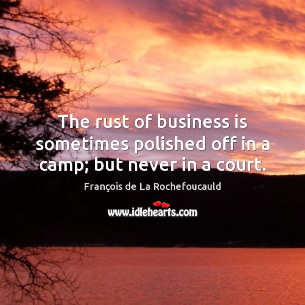 The rust of business is sometimes polished off in a camp; but never in a court. Image