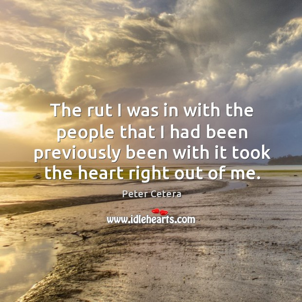 The rut I was in with the people that I had been previously been with it took the heart right out of me. Image