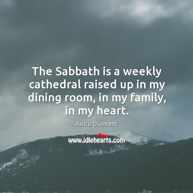 Image, The sabbath is a weekly cathedral raised up in my dining room, in my family, in my heart.