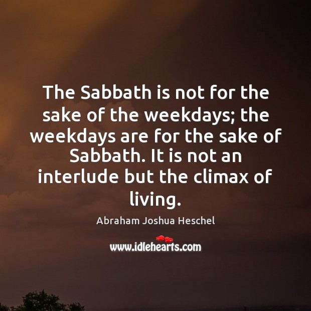 The Sabbath is not for the sake of the weekdays; the weekdays Abraham Joshua Heschel Picture Quote