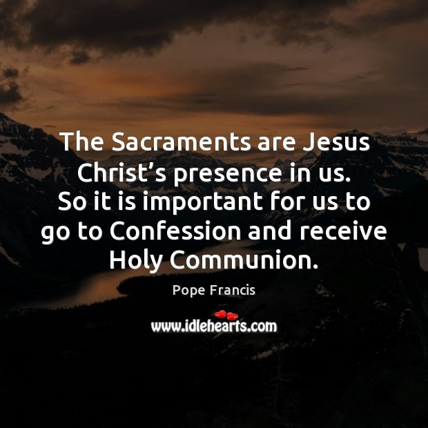 The Sacraments are Jesus Christ's presence in us. So it is Image