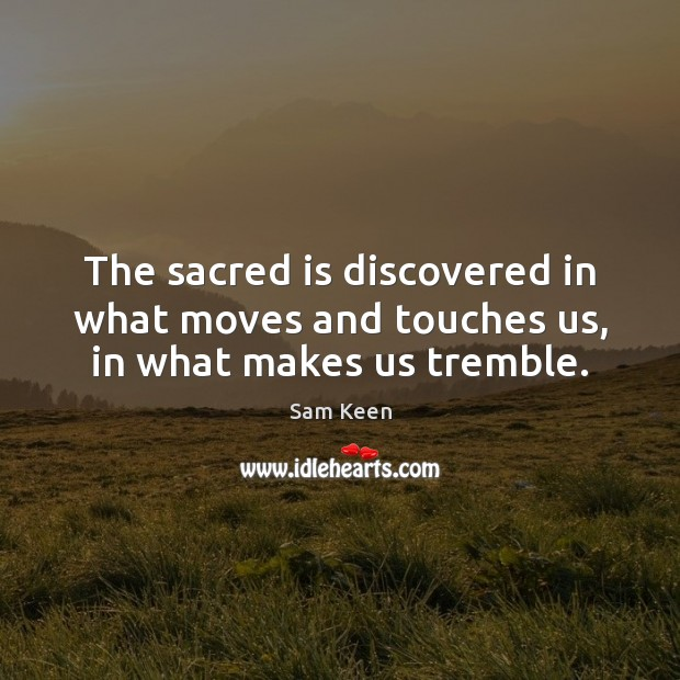 The sacred is discovered in what moves and touches us, in what makes us tremble. Sam Keen Picture Quote