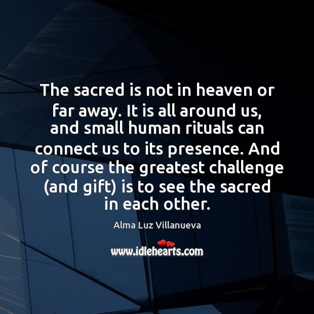 Image, The sacred is not in heaven or far away. It is all