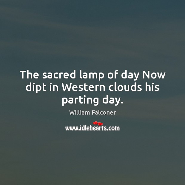 Image, The sacred lamp of day Now dipt in Western clouds his parting day.