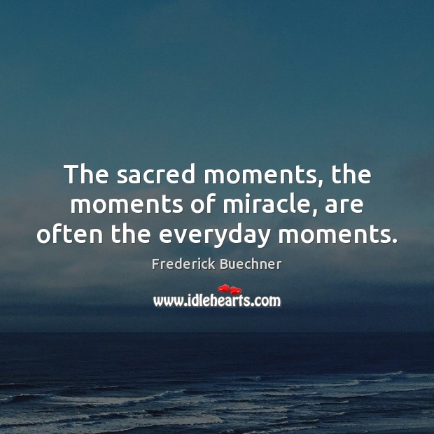 The sacred moments, the moments of miracle, are often the everyday moments. Frederick Buechner Picture Quote