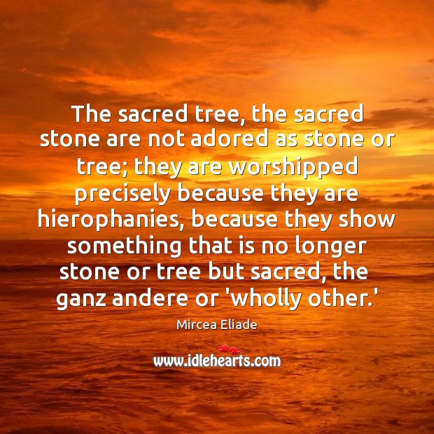 The sacred tree, the sacred stone are not adored as stone or Mircea Eliade Picture Quote