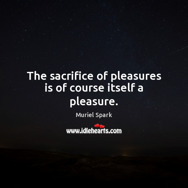 The sacrifice of pleasures is of course itself a pleasure. Muriel Spark Picture Quote