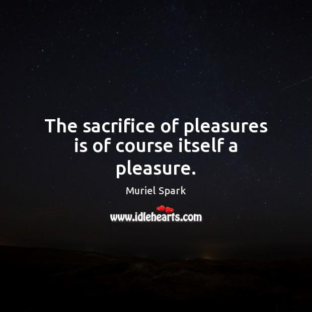 The sacrifice of pleasures is of course itself a pleasure. Image