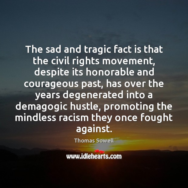 The sad and tragic fact is that the civil rights movement, despite Thomas Sowell Picture Quote