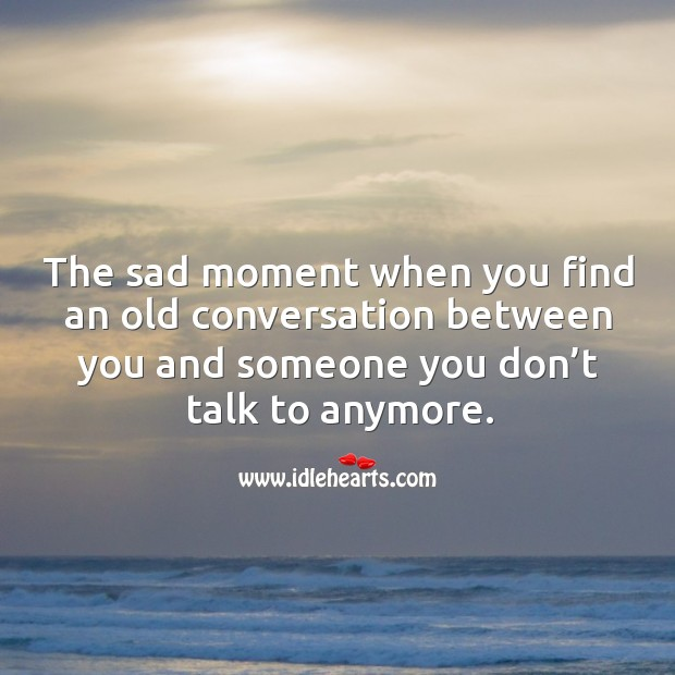 The sad moment when you find an old conversation between you and someone you don't talk to anymore. Image