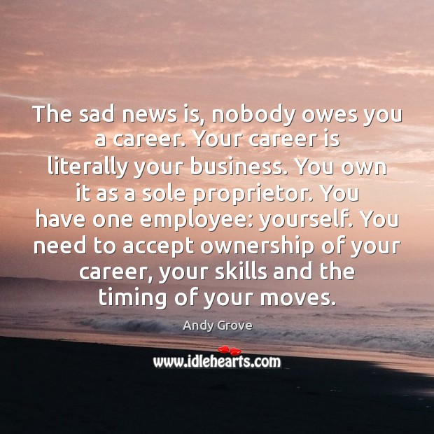 The sad news is, nobody owes you a career. Your career is Andy Grove Picture Quote