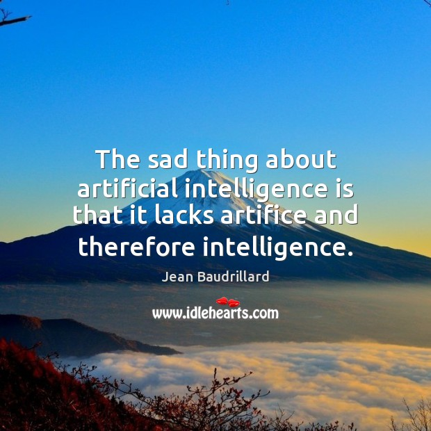 The sad thing about artificial intelligence is that it lacks artifice and Intelligence Quotes Image