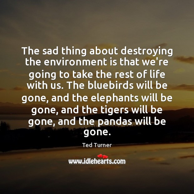 The sad thing about destroying the environment is that we're going to Ted Turner Picture Quote