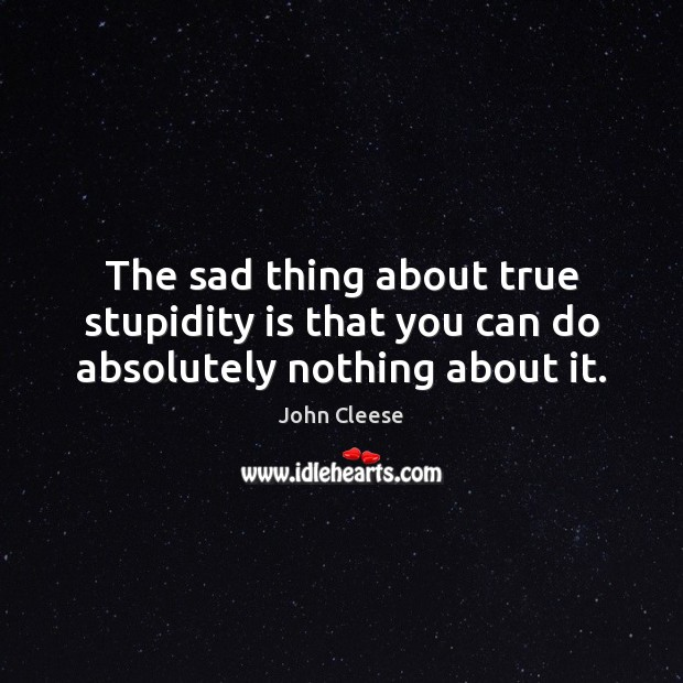 The sad thing about true stupidity is that you can do absolutely nothing about it. Image