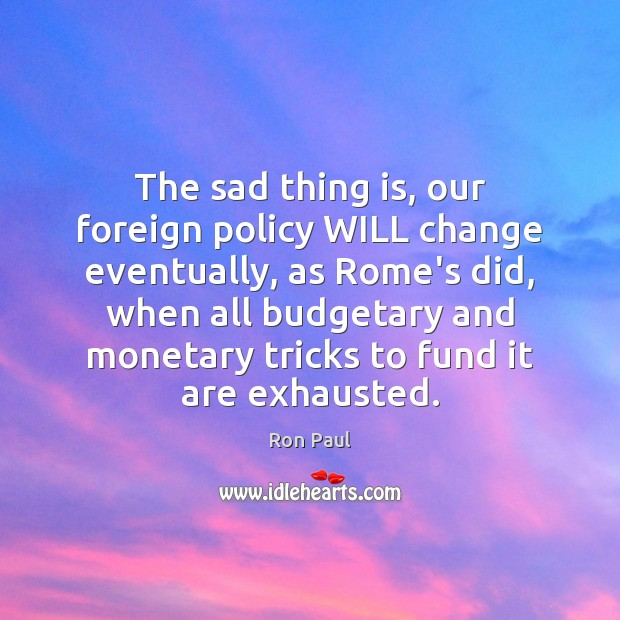 The sad thing is, our foreign policy WILL change eventually, as Rome's Image