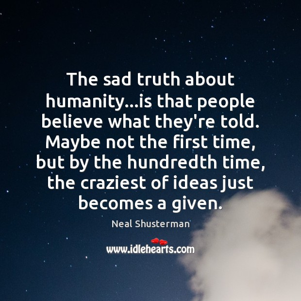 The sad truth about humanity…is that people believe what they're told. Neal Shusterman Picture Quote