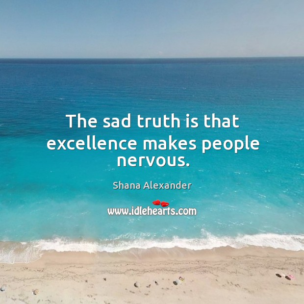 The sad truth is that excellence makes people nervous. Image