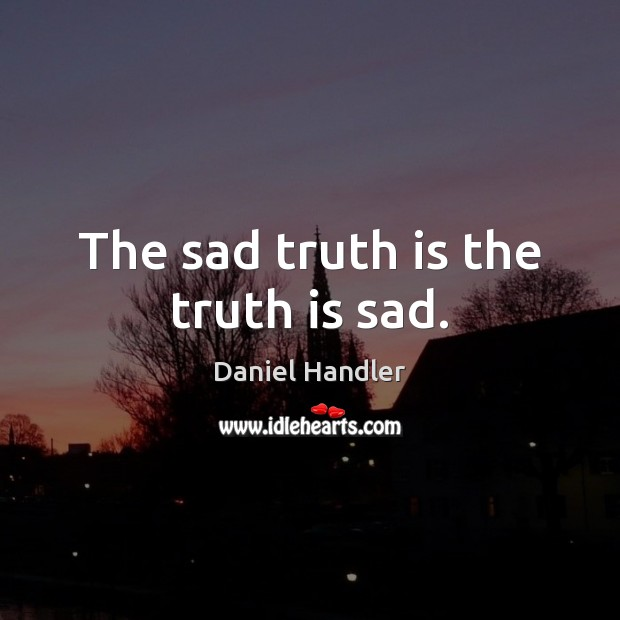 The sad truth is the truth is sad. Daniel Handler Picture Quote