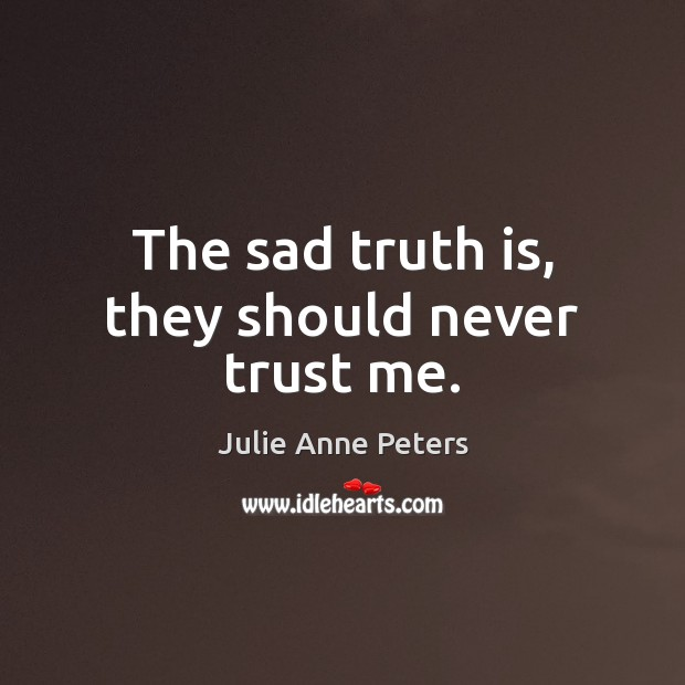 The sad truth is, they should never trust me. Julie Anne Peters Picture Quote