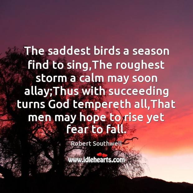 The saddest birds a season find to sing,The roughest storm a Image