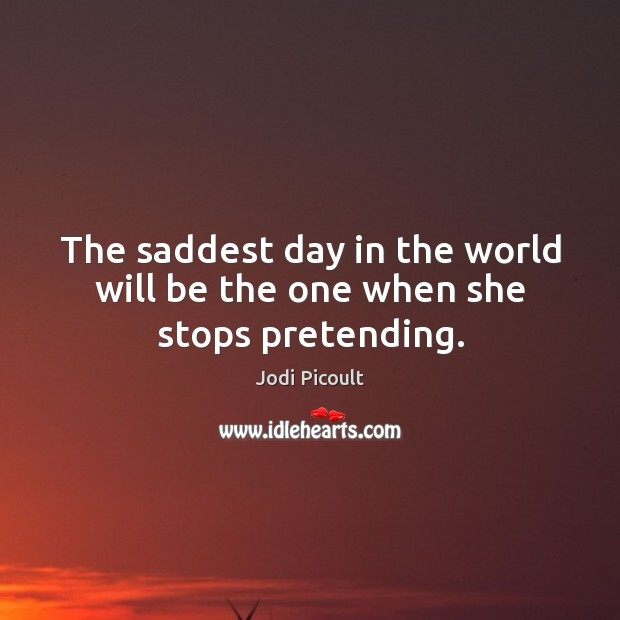 Image, The saddest day in the world will be the one when she stops pretending.