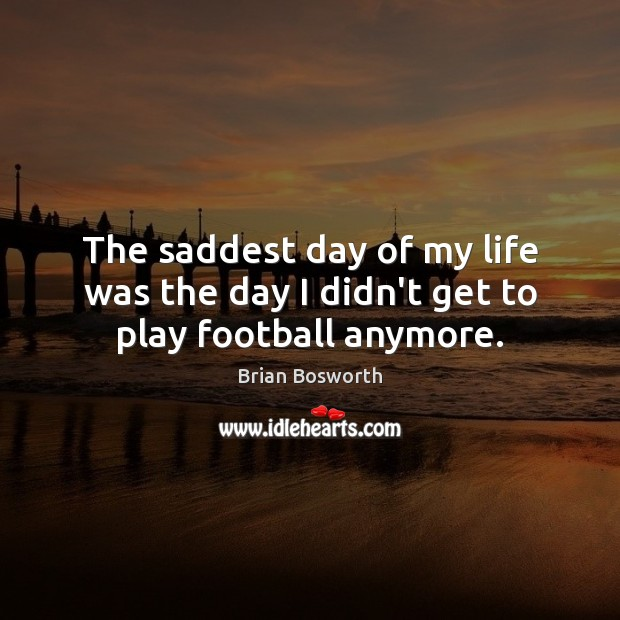 The saddest day of my life was the day I didn't get to play football anymore. Brian Bosworth Picture Quote